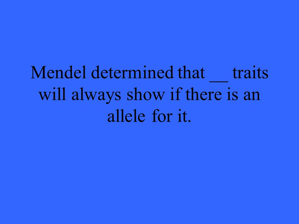 Mendel determined that __ traits will always show if there is an allele for it.