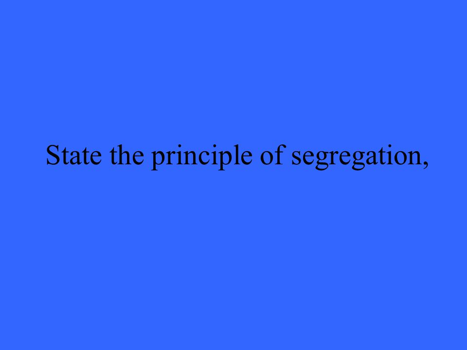 State the principle of segregation,