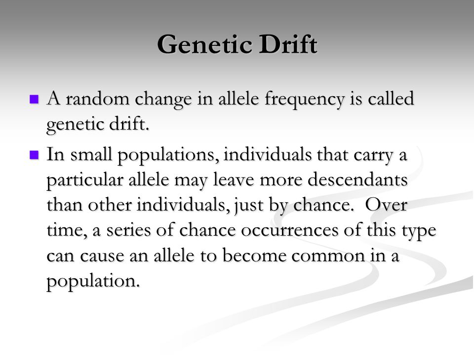 Genetic Drift A random change in allele frequency is called genetic drift.