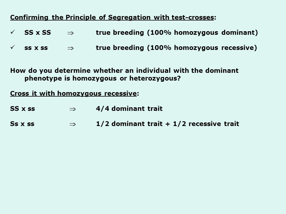 Confirming the Principle of Segregation with test-crosses: SS x SS  true breeding (100% homozygous dominant) ss x ss  true breeding (100% homozygous recessive) How do you determine whether an individual with the dominant phenotype is homozygous or heterozygous.