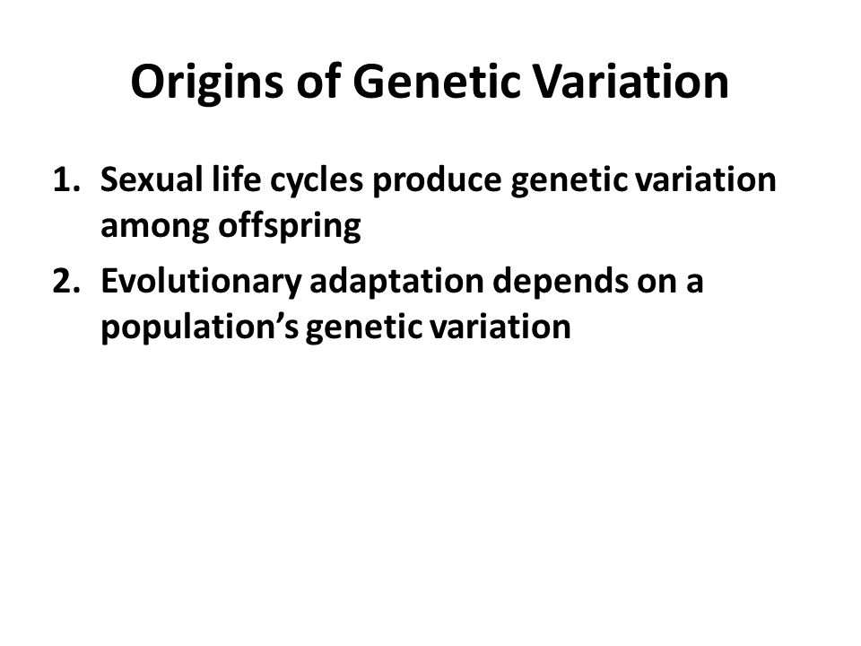 Origins of Genetic Variation 1.Sexual life cycles produce genetic variation among offspring 2.Evolutionary adaptation depends on a population's genetic variation