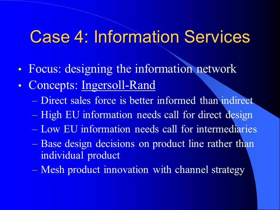 Case 4: Information Services Focus: designing the information network Concepts: Ingersoll-Rand –Direct sales force is better informed than indirect –H