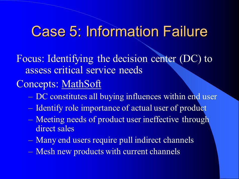 Case 5: Information Failure Focus: Identifying the decision center (DC) to assess critical service needs Concepts: MathSoft –DC constitutes all buying influences within end user –Identify role importance of actual user of product –Meeting needs of product user ineffective through direct sales –Many end users require pull indirect channels –Mesh new products with current channels