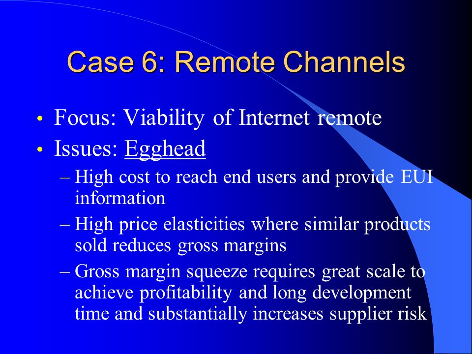 Case 6: Remote Channels Focus: Viability of Internet remote Issues: Egghead –High cost to reach end users and provide EUI information –High price elasticities where similar products sold reduces gross margins –Gross margin squeeze requires great scale to achieve profitability and long development time and substantially increases supplier risk