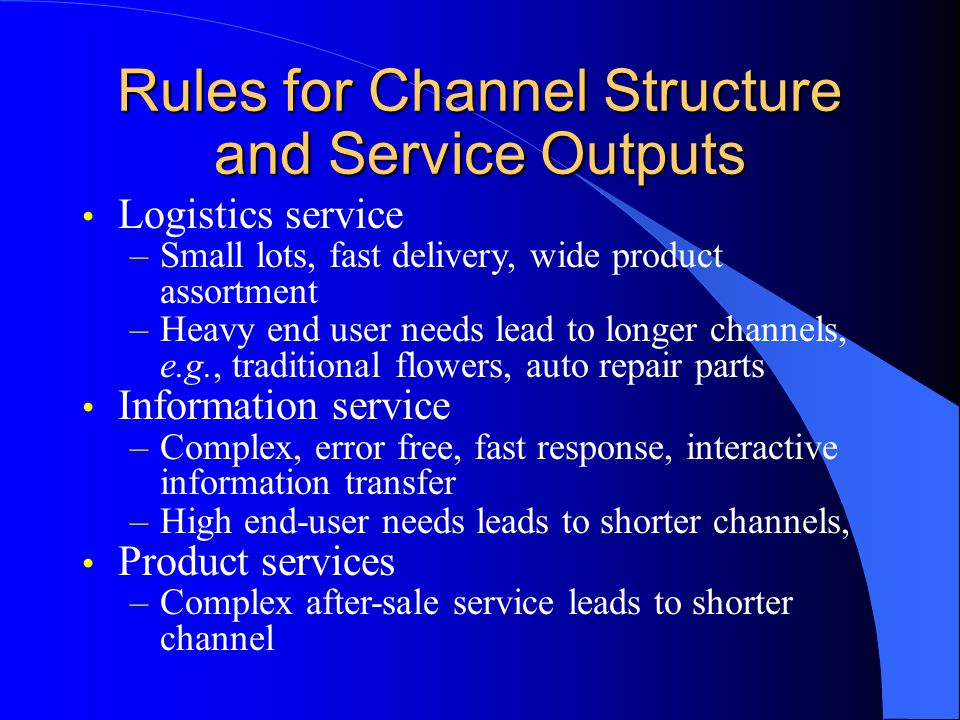 Rules for Channel Structure and Service Outputs Logistics service –Small lots, fast delivery, wide product assortment –Heavy end user needs lead to longer channels, e.g., traditional flowers, auto repair parts Information service –Complex, error free, fast response, interactive information transfer –High end-user needs leads to shorter channels, Product services –Complex after-sale service leads to shorter channel