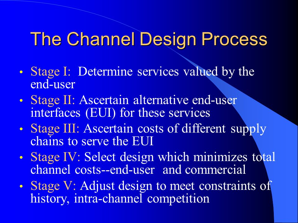 The Channel Design Process Stage I: Determine services valued by the end-user Stage II: Ascertain alternative end-user interfaces (EUI) for these services Stage III: Ascertain costs of different supply chains to serve the EUI Stage IV: Select design which minimizes total channel costs--end-user and commercial Stage V: Adjust design to meet constraints of history, intra-channel competition