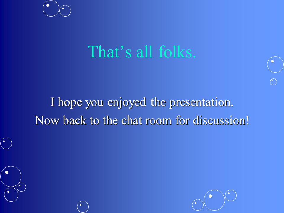 That's all folks. I hope you enjoyed the presentation. Now back to the chat room for discussion!