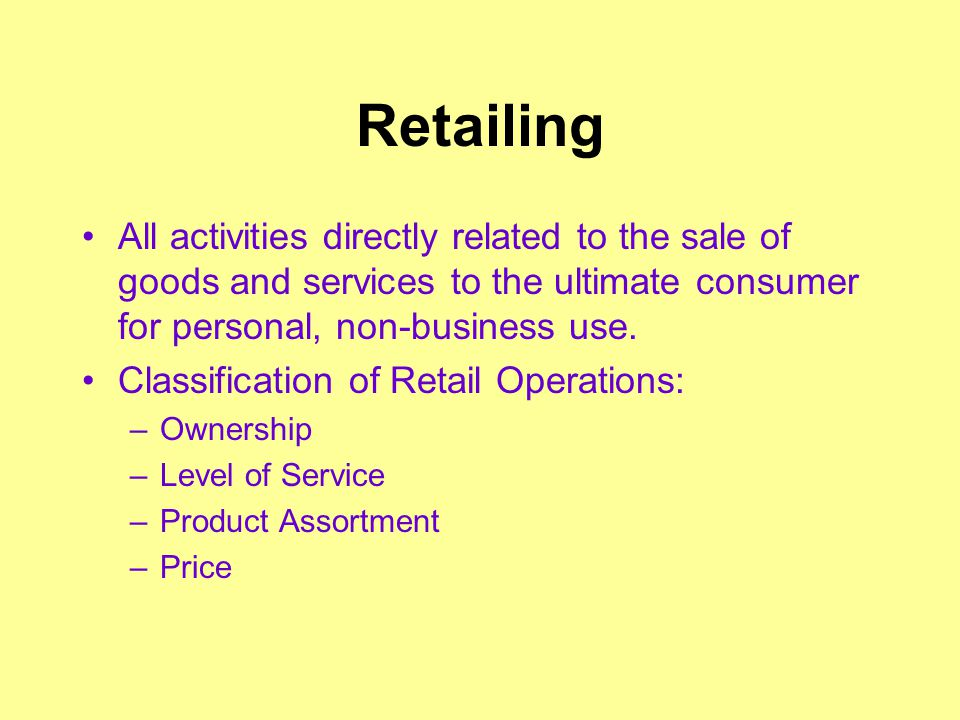 Retailing All activities directly related to the sale of goods and services to the ultimate consumer for personal, non-business use. Classification of