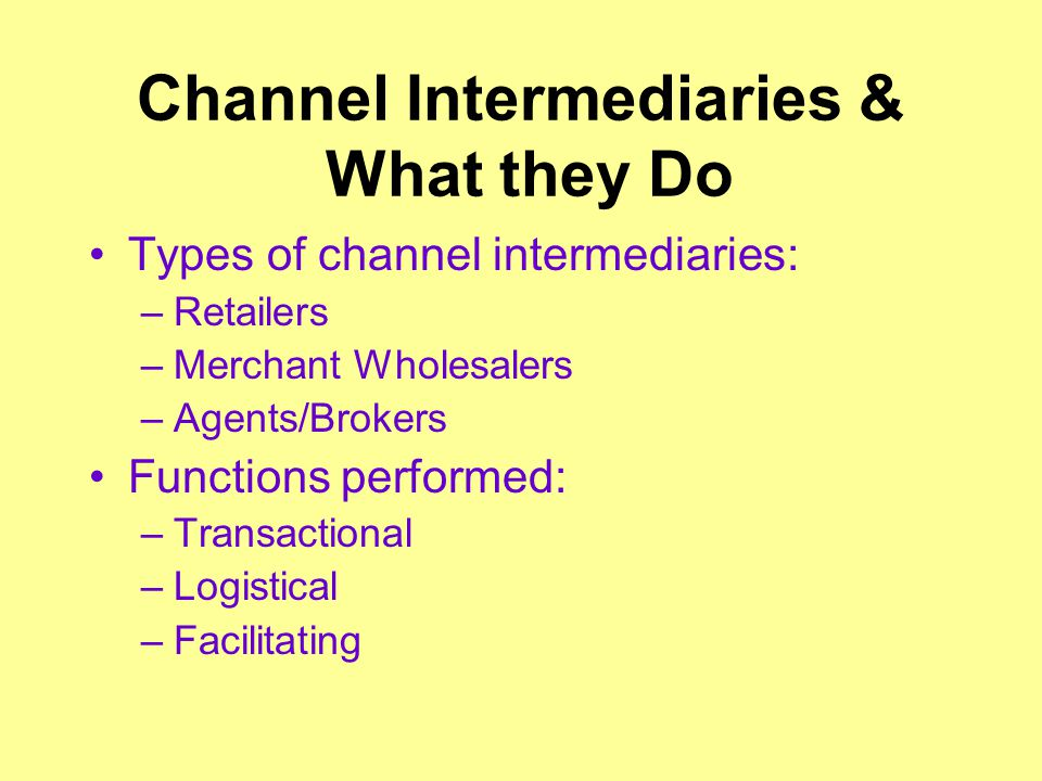 Channel Intermediaries & What they Do Types of channel intermediaries: –Retailers –Merchant Wholesalers –Agents/Brokers Functions performed: –Transactional –Logistical –Facilitating