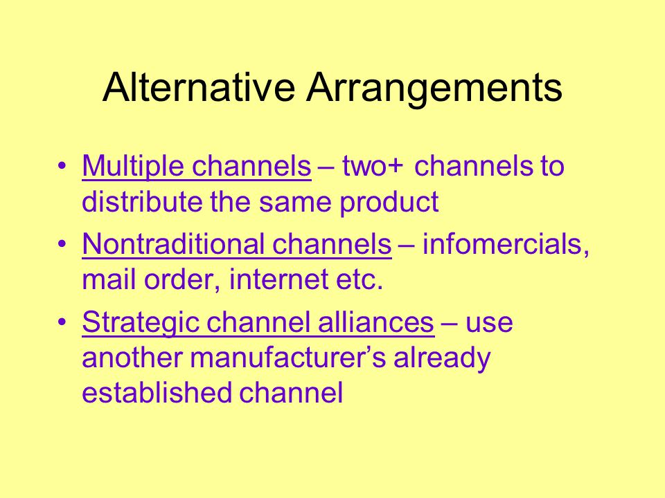 Alternative Arrangements Multiple channels – two+ channels to distribute the same product Nontraditional channels – infomercials, mail order, internet etc.