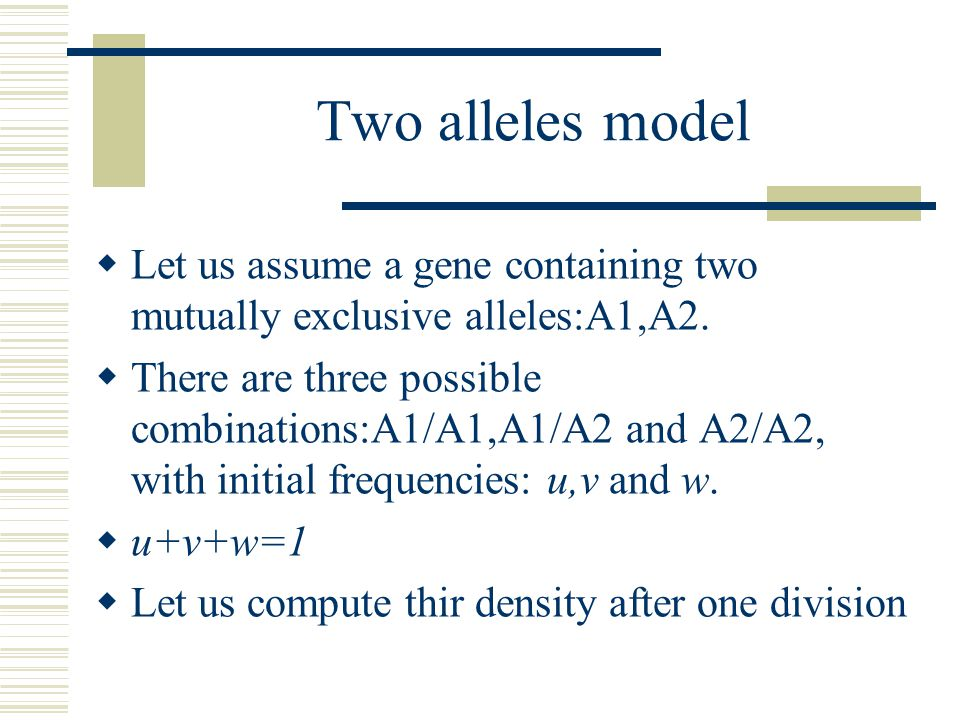 Two alleles model  Let us assume a gene containing two mutually exclusive alleles:A1,A2.  There are three possible combinations:A1/A1,A1/A2 and A2/A