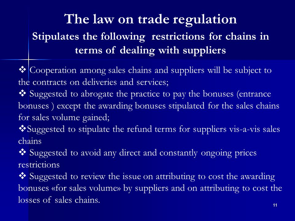 11 The law on trade regulation Stipulates the following restrictions for chains in terms of dealing with suppliers  Cooperation among sales chains and suppliers will be subject to the contracts on deliveries and services;  Suggested to abrogate the practice to pay the bonuses (entrance bonuses ) except the awarding bonuses stipulated for the sales chains for sales volume gained;  Suggested to stipulate the refund terms for suppliers vis-a-vis sales chains  Suggested to avoid any direct and constantly ongoing prices restrictions  Suggested to review the issue on attributing to cost the awarding bonuses «for sales volume» by suppliers and on attributing to cost the losses of sales chains.