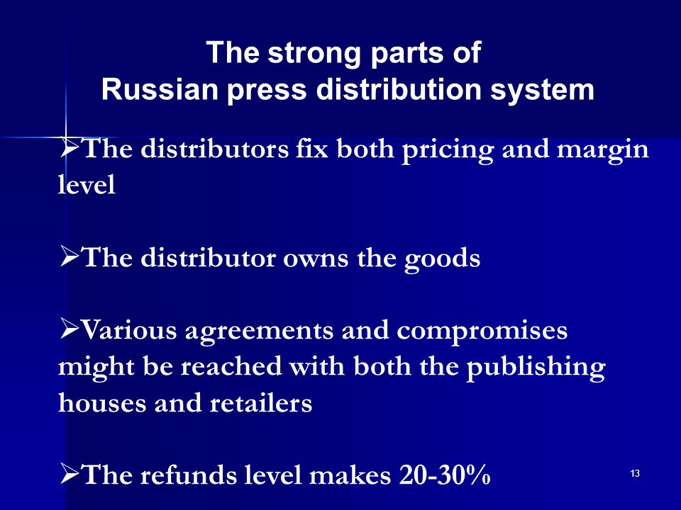 13 The strong parts of Russian press distribution system  The distributors fix both pricing and margin level  The distributor owns the goods  Various agreements and compromises might be reached with both the publishing houses and retailers  The refunds level makes 20-30%