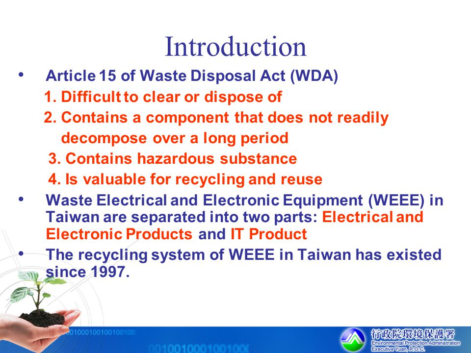 Regulation Waste Disposal Act (WDA) http://www.epa.gov.tw/english/laws.wasteact.htm The management measures for Responsible Enterprise Criteria governing methods and facilities for recycling, storage, clearance and disposal of Due Recycled Waste Management measures for application and review of subsidy regarding the recycling and disposal of Due Recycled Waste The operational measures of inspection and certification of Due Recycled Waste The management measures of scale, registration, cancellation of registration, reporting and other relevant matters of the recycling disposal enterprise