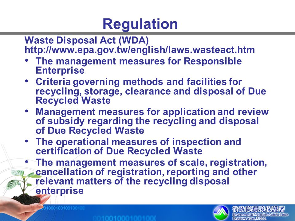Regulation Waste Disposal Act (WDA) http://www.epa.gov.tw/english/laws.wasteact.htm The management measures for Responsible Enterprise Criteria govern