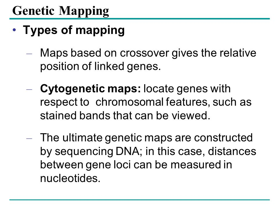 Genetic Mapping Types of mapping – Maps based on crossover gives the relative position of linked genes.