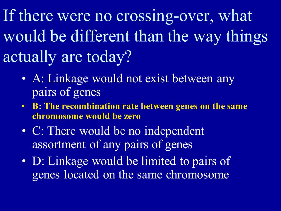 If there were no crossing-over, what would be different than the way things actually are today? A: Linkage would not exist between any pairs of genes