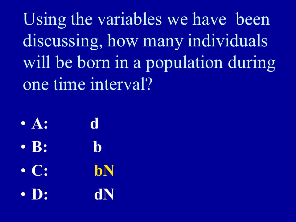 Using the variables we have been discussing, how many individuals will be born in a population during one time interval? A: d B: b C: bN D: dN