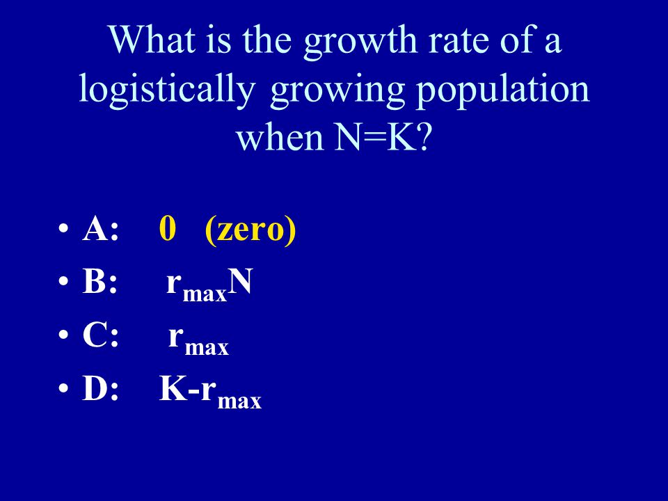 What is the growth rate of a logistically growing population when N=K? A: 0 (zero) B: r max N C: r max D: K-r max
