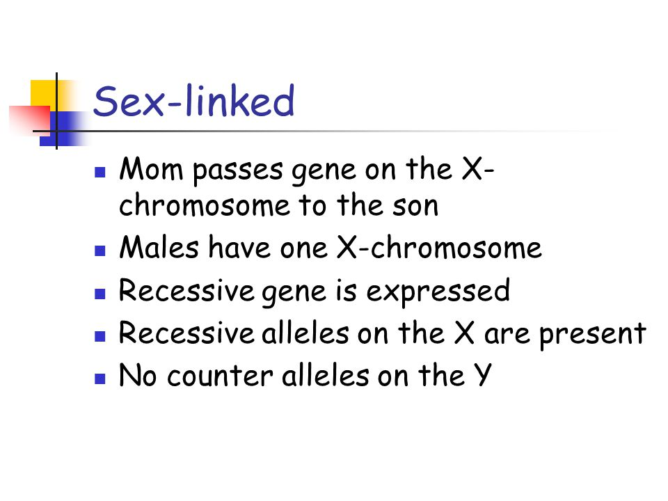 Sex-linked Mom passes gene on the X- chromosome to the son Males have one X-chromosome Recessive gene is expressed Recessive alleles on the X are present No counter alleles on the Y