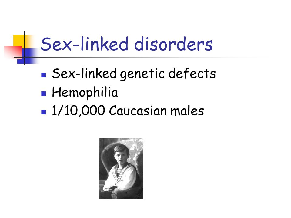 Sex-linked disorders Sex-linked genetic defects Hemophilia 1/10,000 Caucasian males