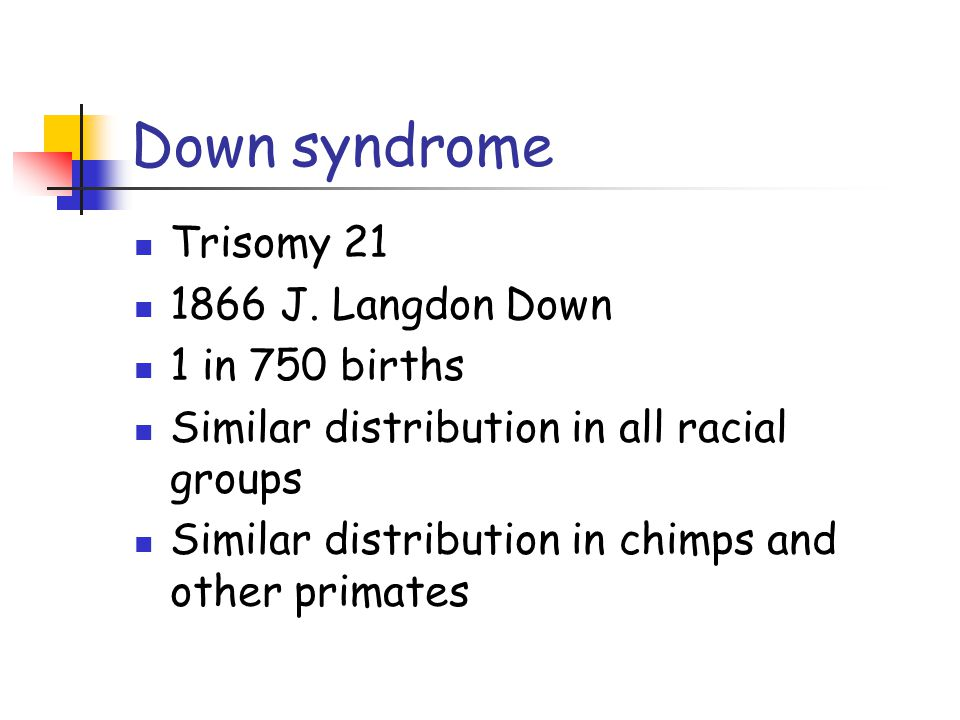 Down syndrome Trisomy 21 1866 J. Langdon Down 1 in 750 births Similar distribution in all racial groups Similar distribution in chimps and other prima