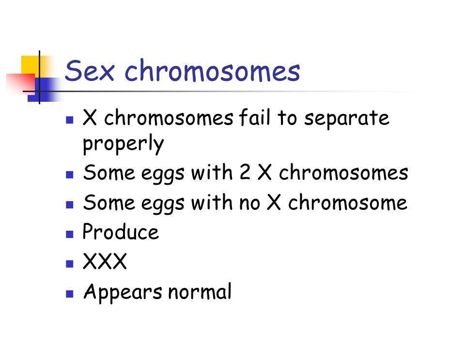 Sex chromosomes X chromosomes fail to separate properly Some eggs with 2 X chromosomes Some eggs with no X chromosome Produce XXX Appears normal