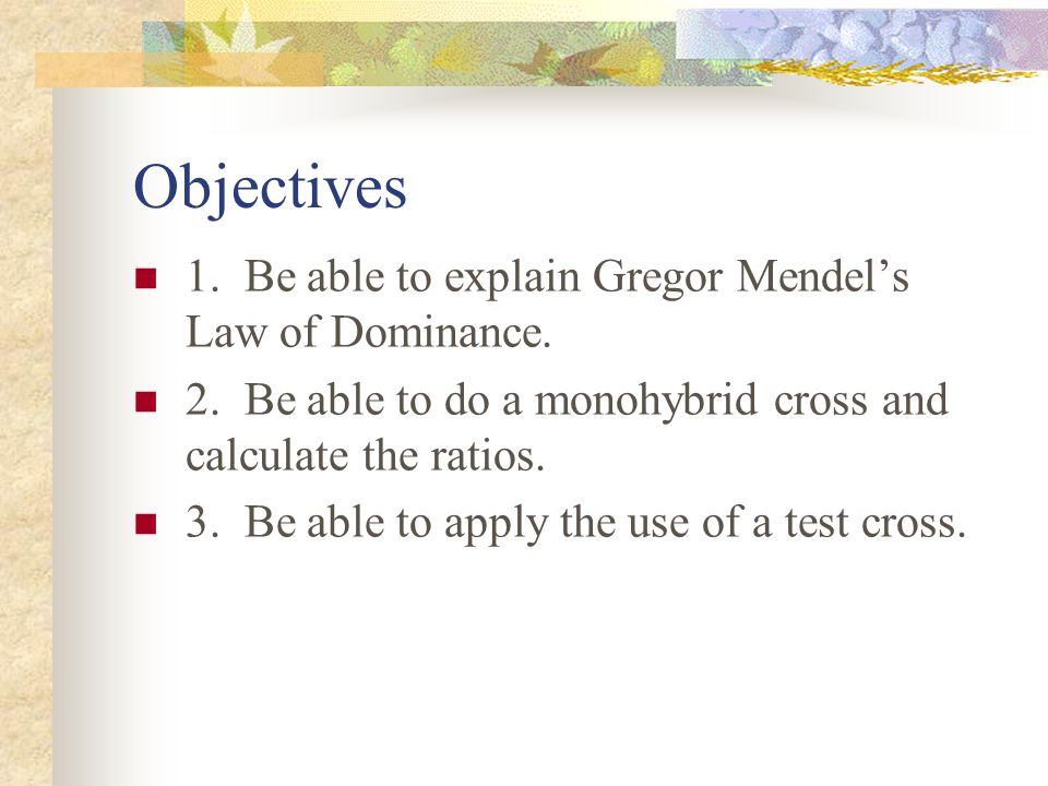 Objectives 1. Be able to explain Gregor Mendel's Law of Dominance. 2. Be able to do a monohybrid cross and calculate the ratios. 3. Be able to apply t