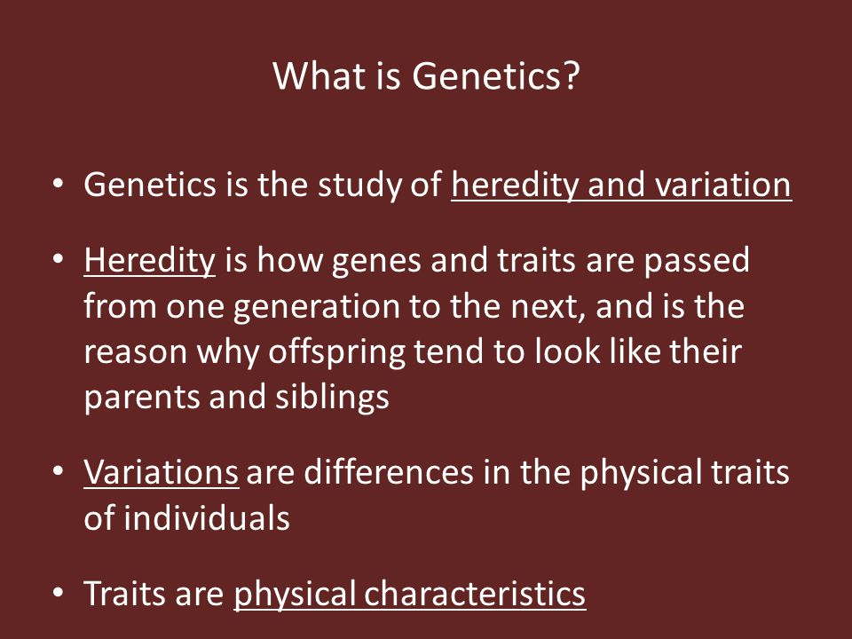 What is Genetics? Genetics is the study of heredity and variation Heredity is how genes and traits are passed from one generation to the next, and is