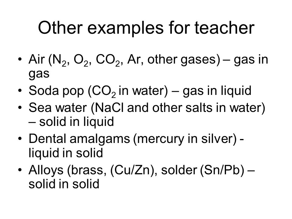 Other examples for teacher Air (N 2, O 2, CO 2, Ar, other gases) – gas in gas Soda pop (CO 2 in water) – gas in liquid Sea water (NaCl and other salts in water) – solid in liquid Dental amalgams (mercury in silver) - liquid in solid Alloys (brass, (Cu/Zn), solder (Sn/Pb) – solid in solid