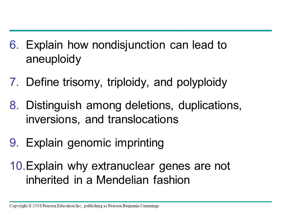 6.Explain how nondisjunction can lead to aneuploidy 7.Define trisomy, triploidy, and polyploidy 8.Distinguish among deletions, duplications, inversions, and translocations 9.Explain genomic imprinting 10.Explain why extranuclear genes are not inherited in a Mendelian fashion Copyright © 2008 Pearson Education Inc., publishing as Pearson Benjamin Cummings