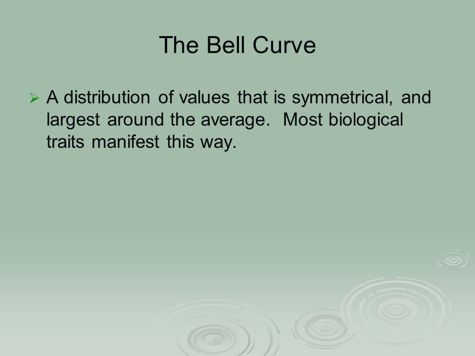 The Bell Curve  A distribution of values that is symmetrical, and largest around the average.