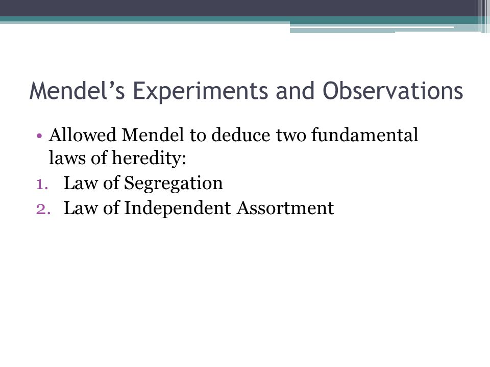 Mendel's Experiments and Observations Allowed Mendel to deduce two fundamental laws of heredity: 1.Law of Segregation 2.Law of Independent Assortment