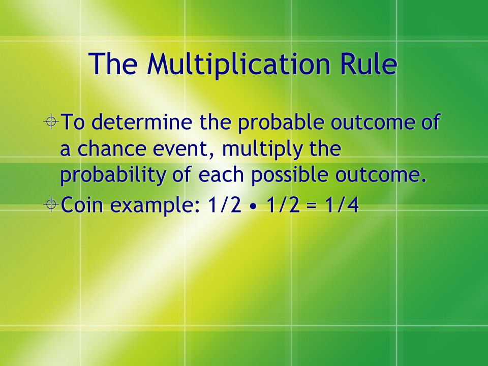 The Multiplication Rule  To determine the probable outcome of a chance event, multiply the probability of each possible outcome.