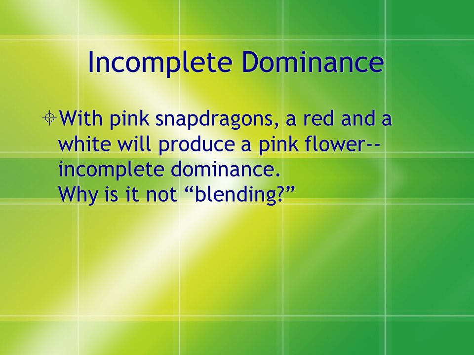 Incomplete Dominance  With pink snapdragons, a red and a white will produce a pink flower-- incomplete dominance.