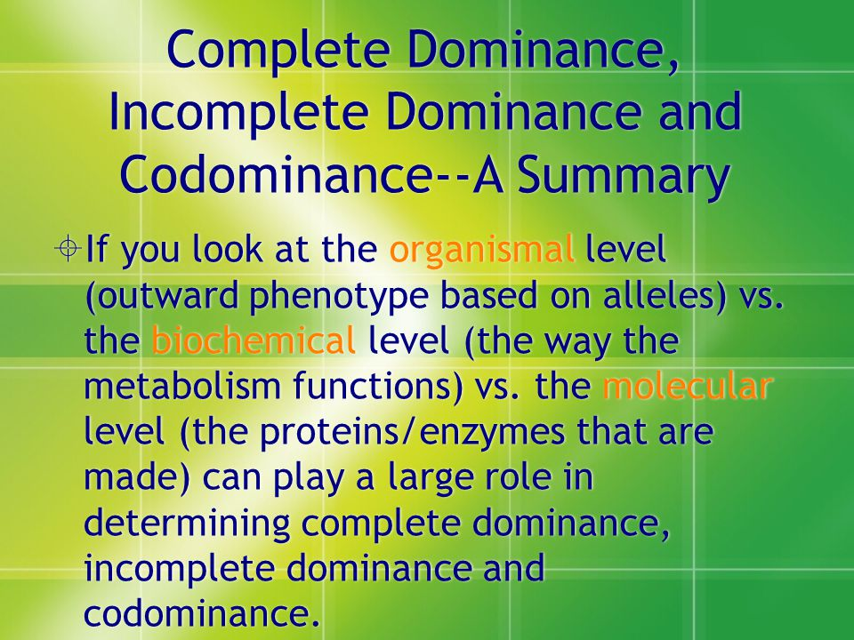 Complete Dominance, Incomplete Dominance and Codominance--A Summary  If you look at the organismal level (outward phenotype based on alleles) vs.