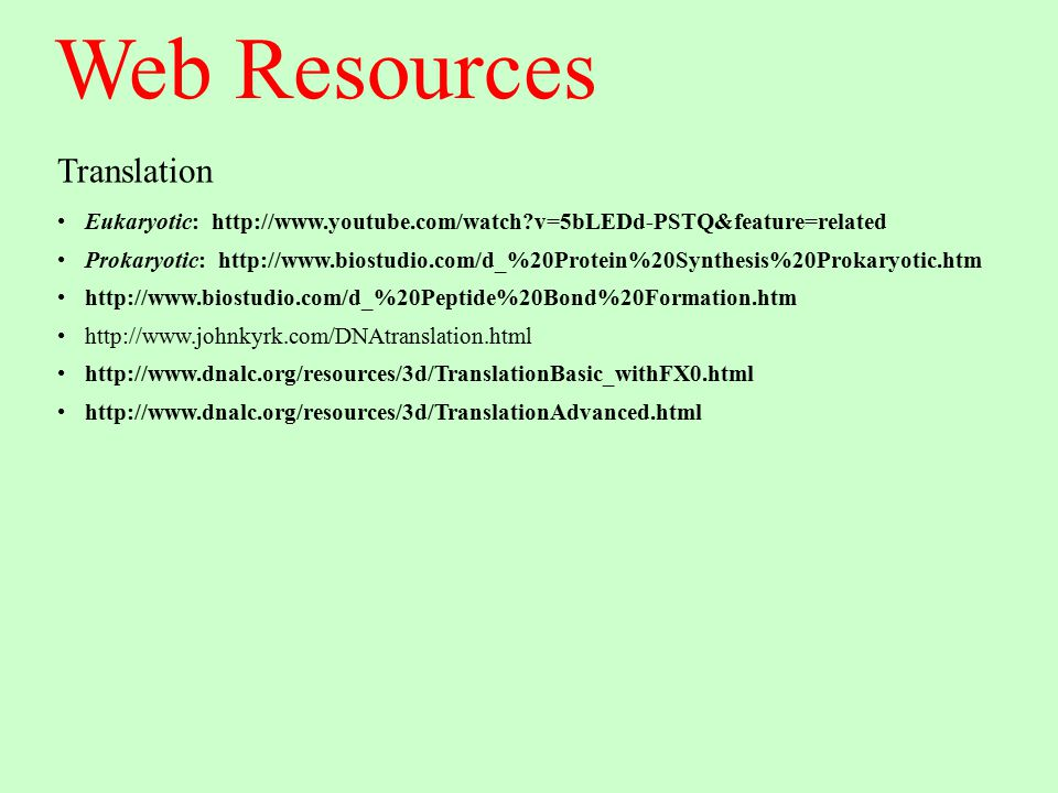 Web Resources Translation Eukaryotic: http://www.youtube.com/watch?v=5bLEDd-PSTQ&feature=related Prokaryotic: http://www.biostudio.com/d_%20Protein%20