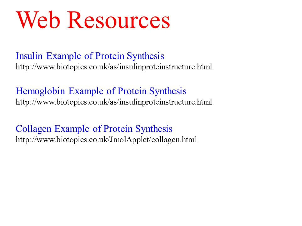 Insulin Example of Protein Synthesis http://www.biotopics.co.uk/as/insulinproteinstructure.html Hemoglobin Example of Protein Synthesis http://www.biotopics.co.uk/as/insulinproteinstructure.html Collagen Example of Protein Synthesis http://www.biotopics.co.uk/JmolApplet/collagen.html Web Resources