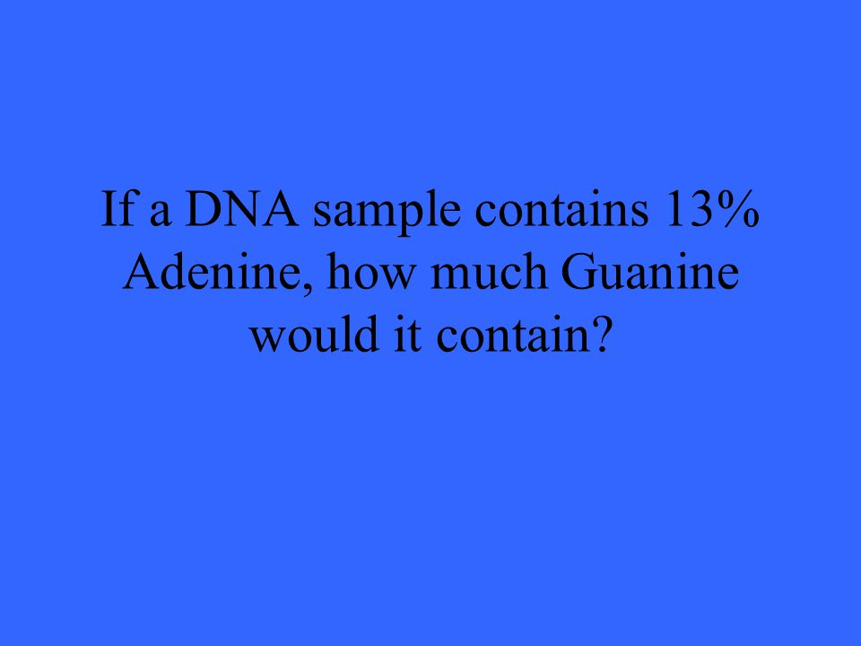 If a DNA sample contains 13% Adenine, how much Guanine would it contain?