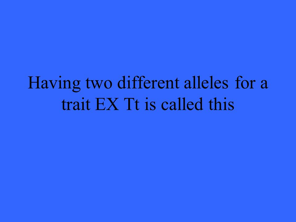 Having two different alleles for a trait EX Tt is called this