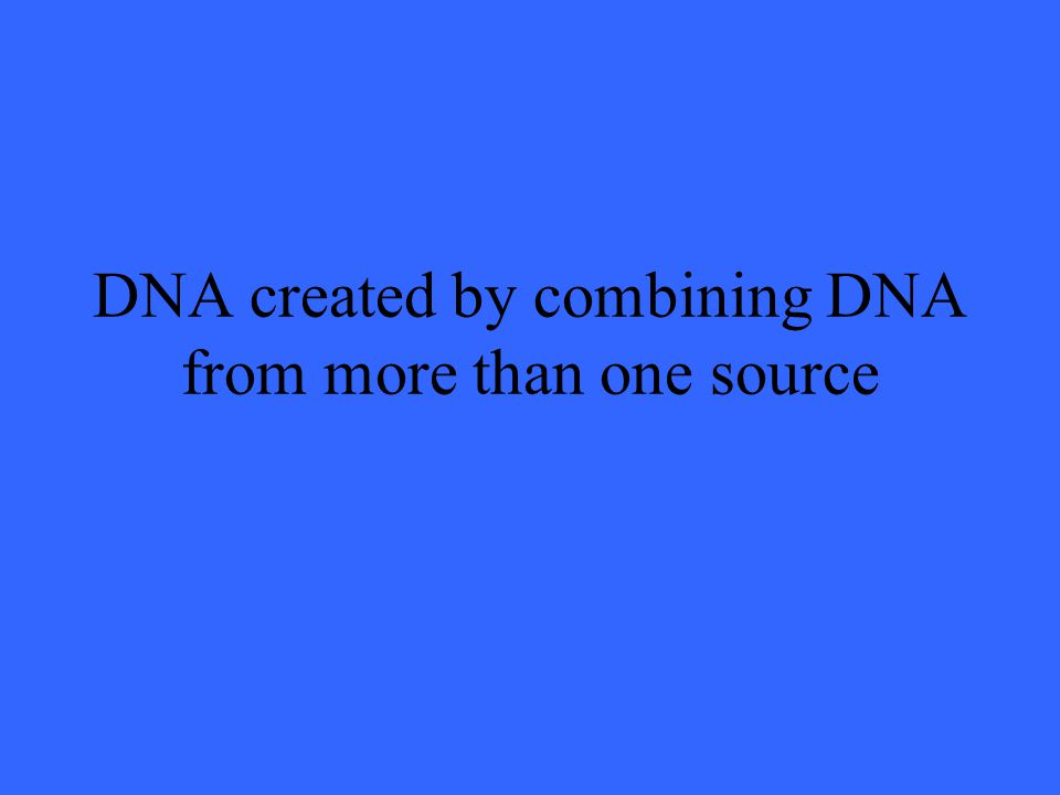 DNA created by combining DNA from more than one source