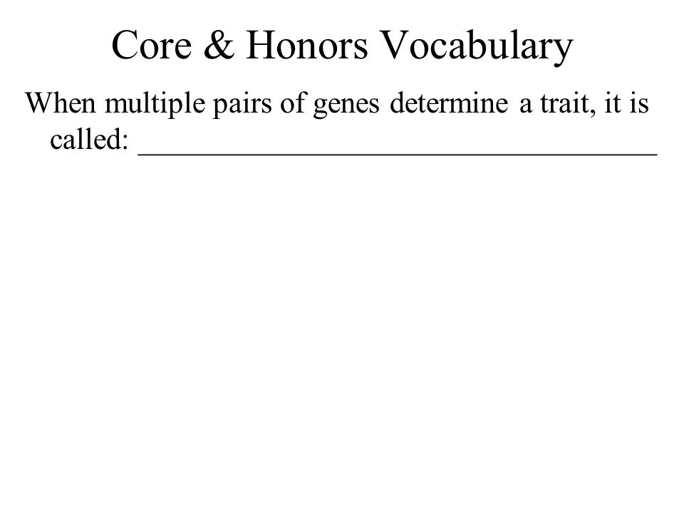 Core & Honors Vocabulary When multiple pairs of genes determine a trait, it is called: __________________________________