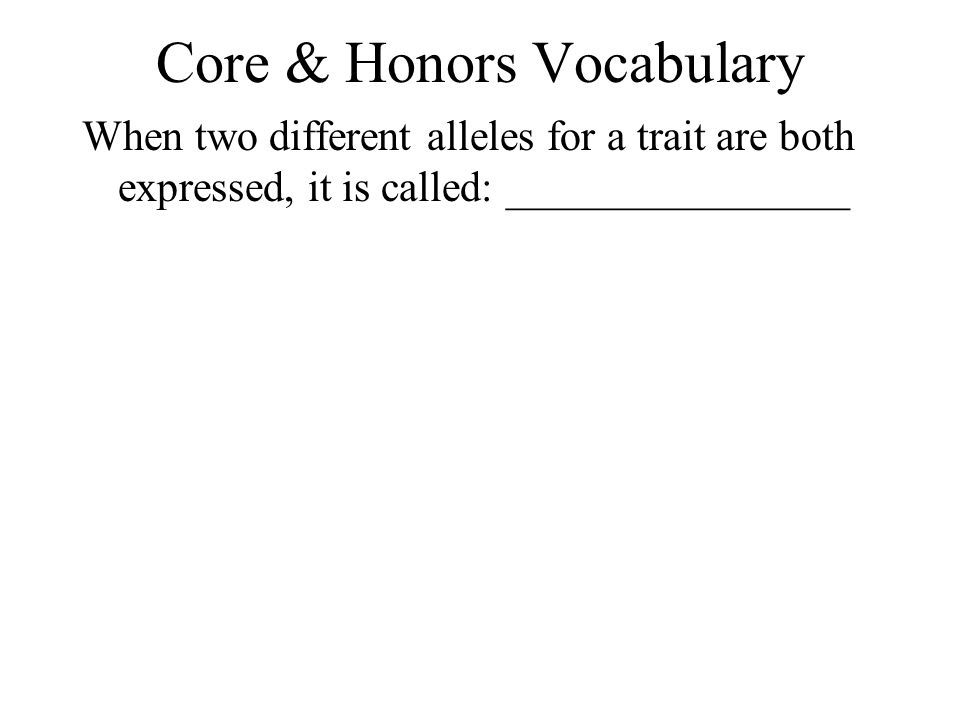 Core & Honors Vocabulary When two different alleles for a trait are both expressed, it is called: ________________