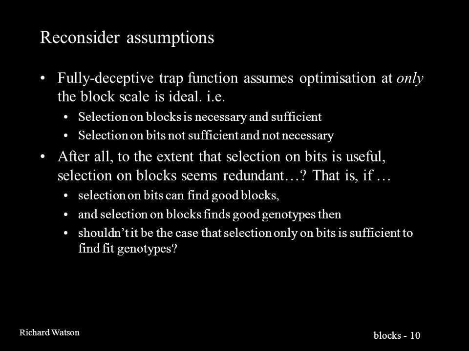 blocks - 10 Richard Watson Reconsider assumptions Fully-deceptive trap function assumes optimisation at only the block scale is ideal.