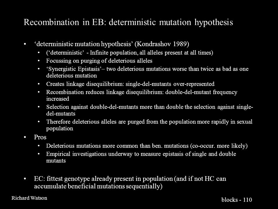 blocks - 110 Richard Watson Recombination in EB: deterministic mutation hypothesis 'deterministic mutation hypothesis' (Kondrashov 1989) ('deterministic' - Infinite population, all alleles present at all times) Focussing on purging of deleterious alleles 'Synergistic Epistasis'– two deleterious mutations worse than twice as bad as one deleterious mutation Creates linkage disequilibrium: single-del-mutants over-represented Recombination reduces linkage disequilibrium: double-del-mutant frequency increased Selection against double-del-mutants more than double the selection against single- del-mutants Therefore deleterious alleles are purged from the population more rapidly in sexual population Pros Deleterious mutations more common than ben.