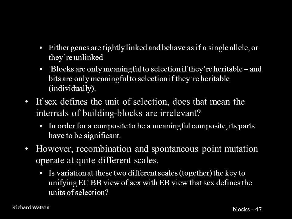 blocks - 47 Richard Watson Either genes are tightly linked and behave as if a single allele, or they're unlinked Blocks are only meaningful to selection if they're heritable – and bits are only meaningful to selection if they're heritable (individually).