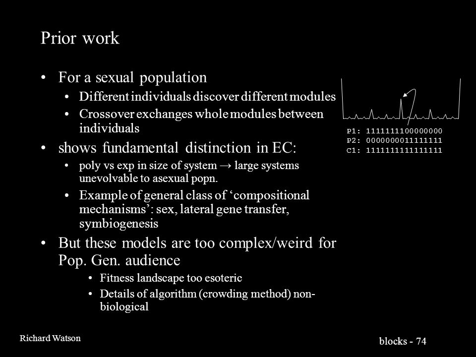blocks - 74 Richard Watson Prior work For a sexual population Different individuals discover different modules Crossover exchanges whole modules between individuals shows fundamental distinction in EC: poly vs exp in size of system → large systems unevolvable to asexual popn.