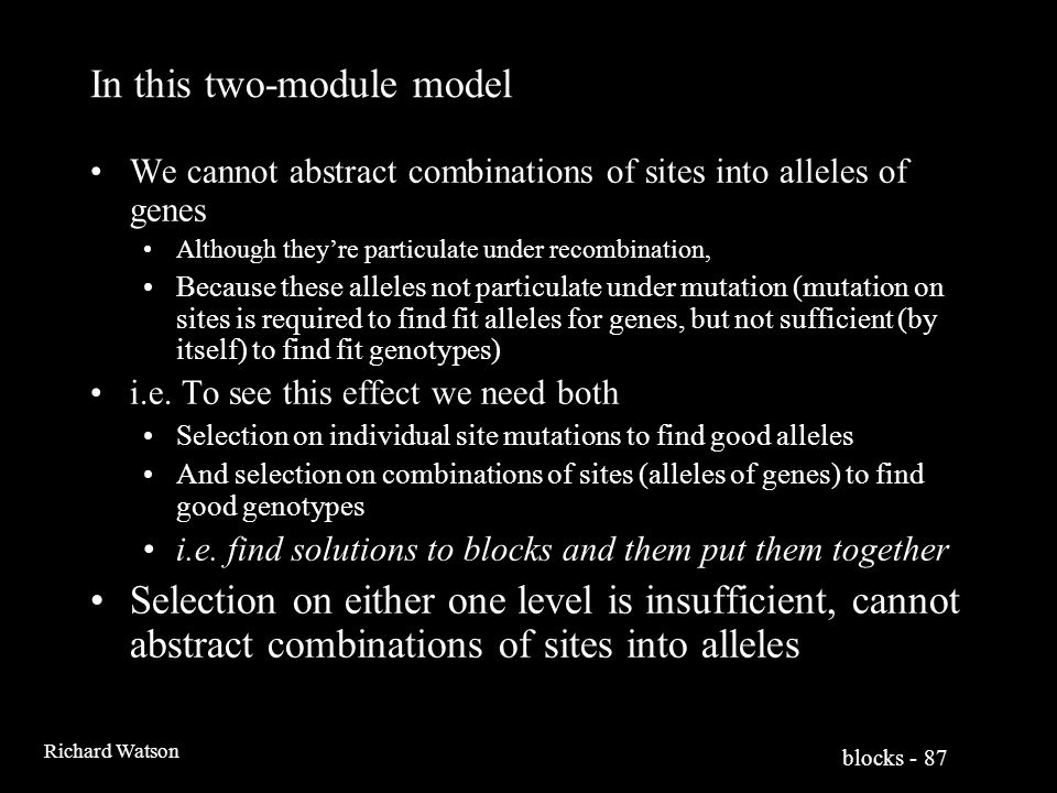 blocks - 87 Richard Watson In this two-module model We cannot abstract combinations of sites into alleles of genes Although they're particulate under recombination, Because these alleles not particulate under mutation (mutation on sites is required to find fit alleles for genes, but not sufficient (by itself) to find fit genotypes) i.e.