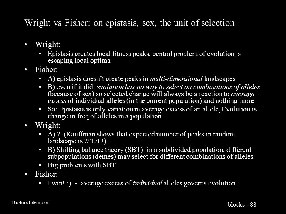 blocks - 88 Richard Watson Wright vs Fisher: on epistasis, sex, the unit of selection Wright: Epistasis creates local fitness peaks, central problem of evolution is escaping local optima Fisher: A) epistasis doesn't create peaks in multi-dimensional landscapes B) even if it did, evolution has no way to select on combinations of alleles (because of sex) so selected change will always be a reaction to average excess of individual alleles (in the current population) and nothing more So: Epistasis is only variation in average excess of an allele, Evolution is change in freq of alleles in a population Wright: A) .