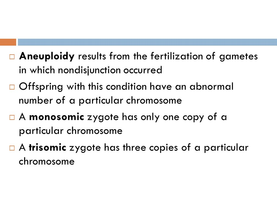  Aneuploidy results from the fertilization of gametes in which nondisjunction occurred  Offspring with this condition have an abnormal number of a particular chromosome  A monosomic zygote has only one copy of a particular chromosome  A trisomic zygote has three copies of a particular chromosome